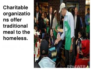 Charitable organizations offer traditional meal to the homeless.