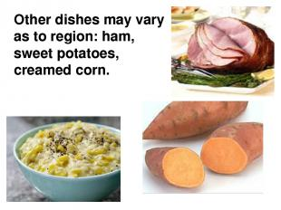 Other dishes may vary as to region: ham, sweet potatoes, creamed corn.