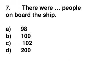 7.       There were … people on board the ship. a)      98 b)      100 c)