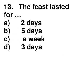 13.   The feast lasted for … a)      2 days b)      5 days c)       a week d)