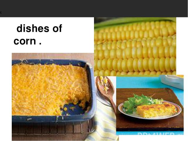 dishes of corn .                                               C