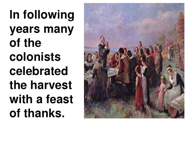 In following years many of the colonists celebrated the harvest with a feast of thanks.