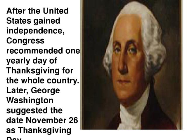 Страница 2 After the United States gained independence, Congress recommended one yearly day of Thanksgiving for the whole country. Later, George Washington suggested the date November 26 as Thanksgiving Day.