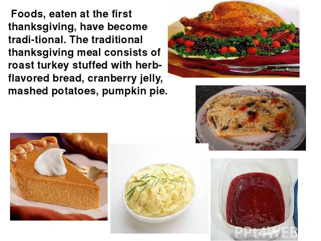Foods, eaten at the first thanksgiving, have become tradi tional. The traditional thanksgiving meal consists of roast turkey stuffed with herb-flavored bread, cranberry jelly, mashed potatoes, pumpkin pie.