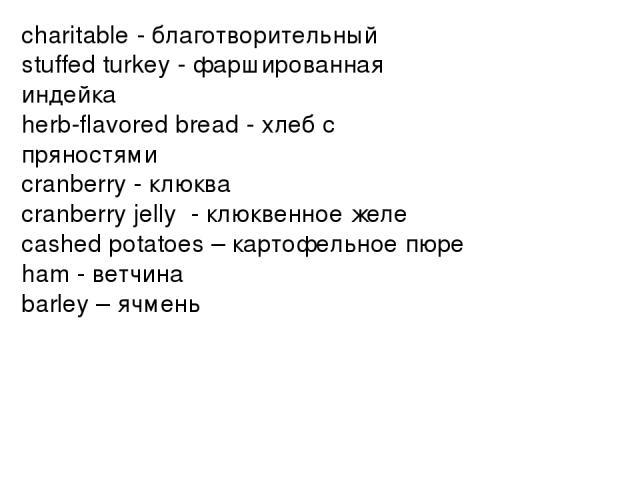 charitable - благотворительный stuffed turkey - фаршированная индейка herb-flavored bread - хлеб с пряностями cranberry - клюква cranberry jelly - клюквенное желе cashed potatoes – картофельное пюре ham - ветчина barley – ячмень
