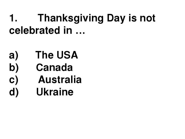 1.       Thanksgiving Day is not celebrated in … a)      The USA b)      Canada c)       Australia d)      Ukraine