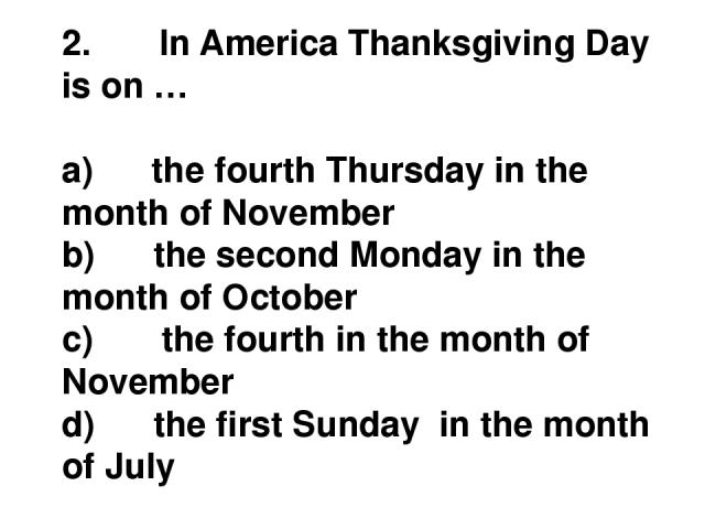 2.       In America Thanksgiving Day is on … a)      the fourth Thursday in the month of November b)      the second Monday in the month of October c)       the fourth in the month of November d)      the first Sunday  in the month of July