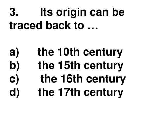 3.       Its origin can be traced back to … a)      the 10th century b)      the 15th century c)       the 16th century d)      the 17th century