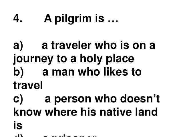 4.       A pilgrim is … a)      a traveler who is on a journey to a holy place b)      a man who likes to travel c)       a person who doesn't know where his native land is d)      a prisoner