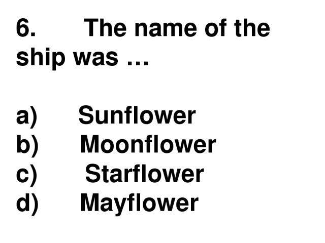 6.       The name of the ship was … a)      Sunflower b)      Moonflower c)       Starflower d)      Mayflower