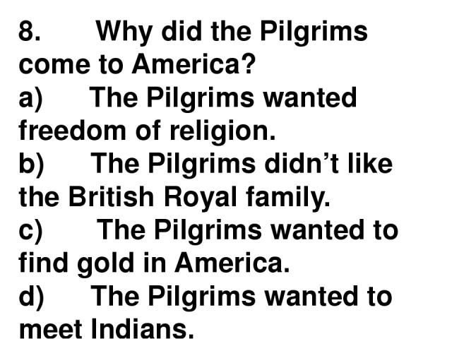 8.       Why did the Pilgrims come to America? a)      The Pilgrims wanted freedom of religion. b)      The Pilgrims didn't like the British Royal family. c)       The Pilgrims wanted to find gold in America. d)      The Pilgrims wanted to meet Indians.