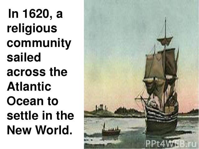 In 1620, a religious community sailed across the Atlantic Ocean to settle in the New World.