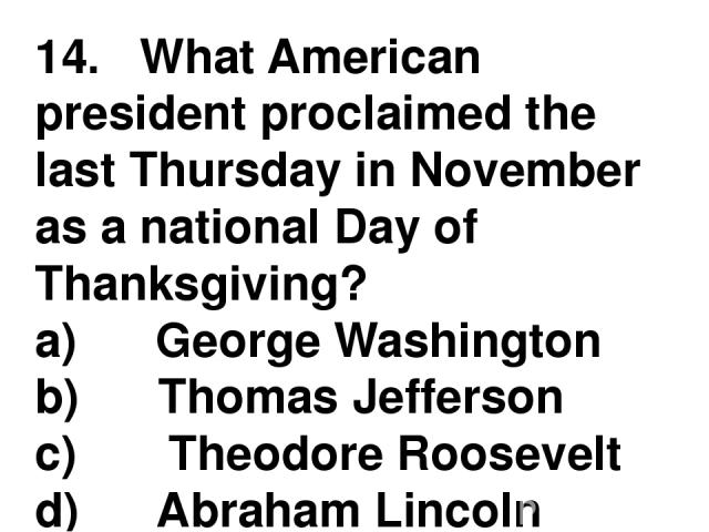 14.   What American president proclaimed the last Thursday in November as a national Day of Thanksgiving? a)      George Washington b)      Thomas Jefferson c)       Theodore Roosevelt d)      Abraham Lincoln