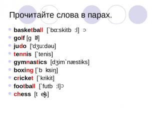 Прочитайте слова в парах. basketball [`bα:skitb :l] golf [g lf] judo ['dʒu:dəu]
