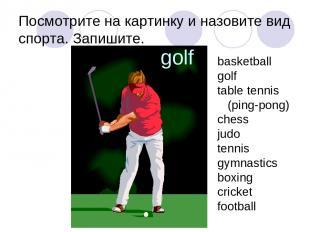 Посмотрите на картинку и назовите вид спорта. Запишите. golf basketball golf tab