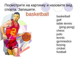 Посмотрите на картинку и назовите вид спорта. Запишите. basketball basketball go