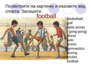 Посмотрите на картинку и назовите вид спорта. Запишите. football basketball golf