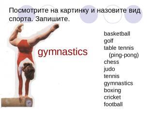 Посмотрите на картинку и назовите вид спорта. Запишите. gymnastics basketball go