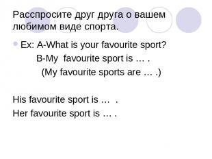 Расспросите друг друга о вашем любимом виде спорта. Ex: A-What is your favourite