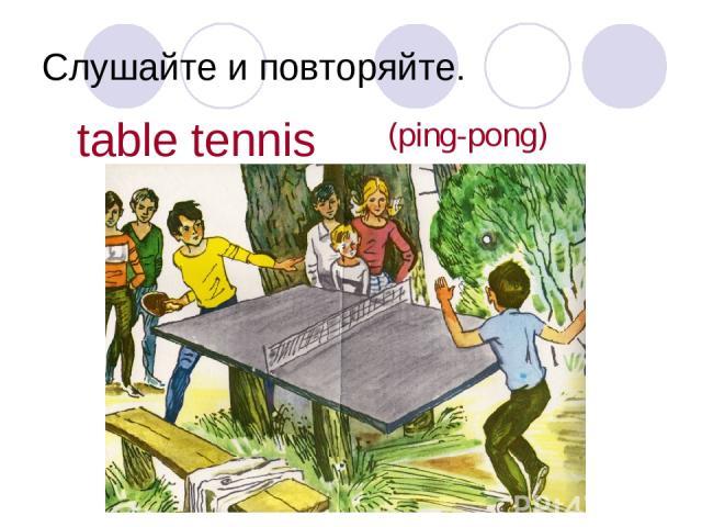 Слушайте и повторяйте. table tennis (ping-pong)
