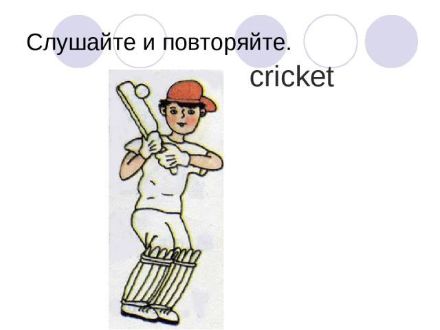 Слушайте и повторяйте. cricket