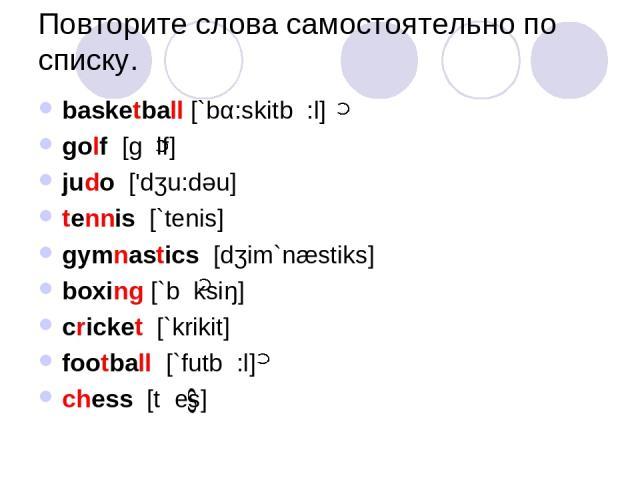 Повторите слова самостоятельно по списку. basketball [`bα:skitb :l] golf [g lf] judo ['dʒu:dəu] tennis [`tenis] gymnastics [dʒim`næstiks] boxing [`b ksiŋ] cricket [`krikit] football [`futb :l] chess [t es]