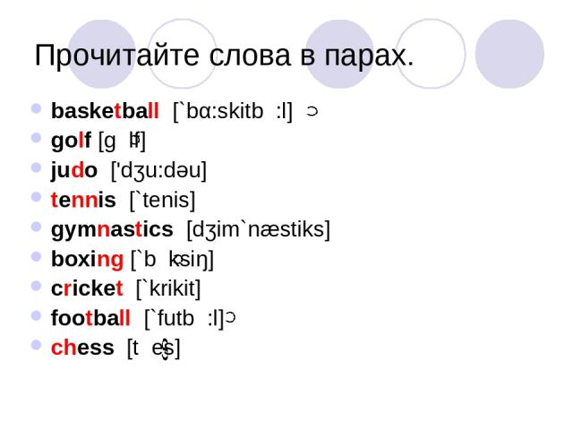Прочитайте слова в парах. basketball [`bα:skitb :l] golf [g lf] judo ['dʒu:dəu] tennis [`tenis] gymnastics [dʒim`næstiks] boxing [`b ksiŋ] cricket [`krikit] football [`futb :l] chess [t es]