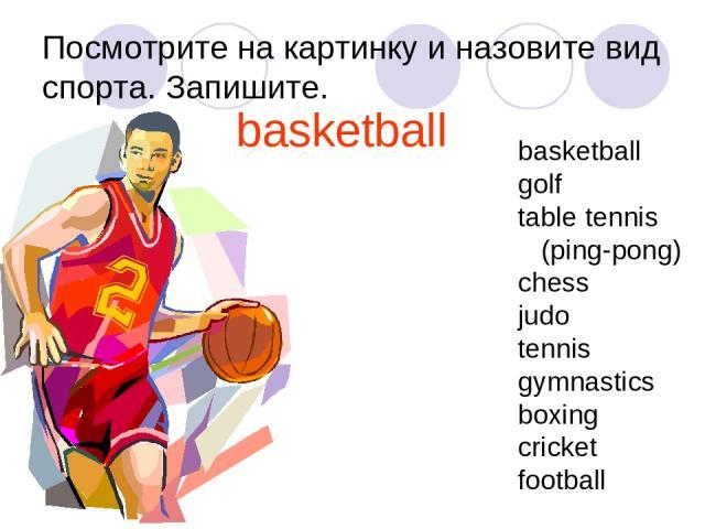Посмотрите на картинку и назовите вид спорта. Запишите. basketball basketball golf table tennis (ping-pong) chess judo tennis gymnastics boxing cricket football