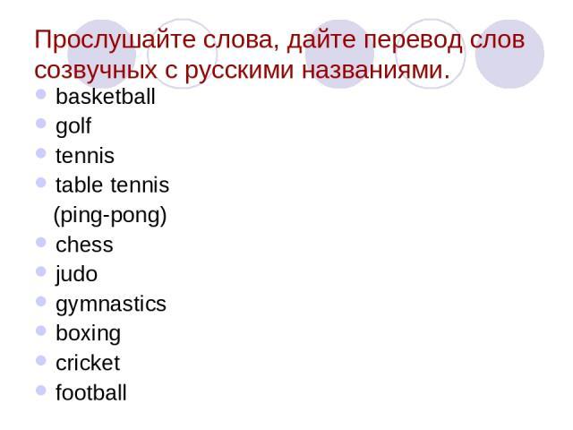 Прослушайте слова, дайте перевод слов созвучных с русскими названиями. basketball golf tennis table tennis (ping-pong) chess judo gymnastics boxing cricket football