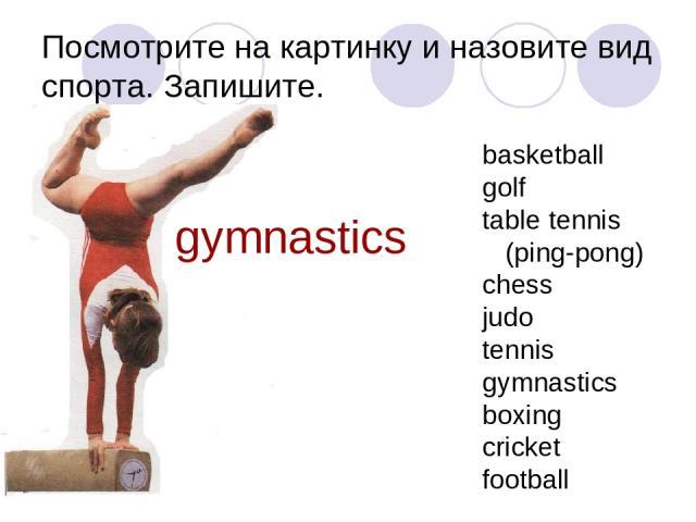 Посмотрите на картинку и назовите вид спорта. Запишите. gymnastics basketball golf table tennis (ping-pong) chess judo tennis gymnastics boxing cricket football