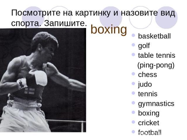 Посмотрите на картинку и назовите вид спорта. Запишите. basketball golf table tennis (ping-pong) chess judo tennis gymnastics boxing cricket football boxing