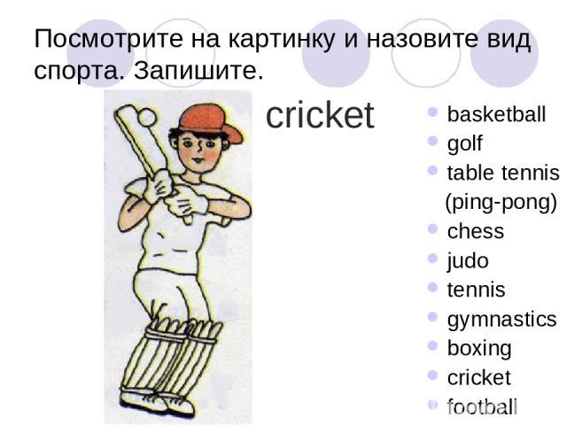 Посмотрите на картинку и назовите вид спорта. Запишите. basketball golf table tennis (ping-pong) chess judo tennis gymnastics boxing cricket football cricket