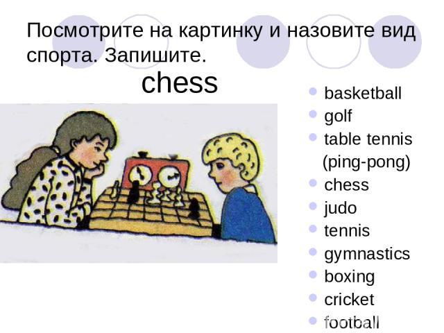 Посмотрите на картинку и назовите вид спорта. Запишите. basketball golf table tennis (ping-pong) chess judo tennis gymnastics boxing cricket football chess