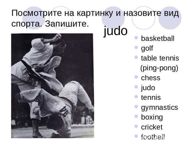 Посмотрите на картинку и назовите вид спорта. Запишите. basketball golf table tennis (ping-pong) chess judo tennis gymnastics boxing cricket football judo