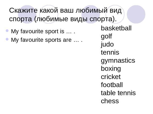 Скажите какой ваш любимый вид спорта (любимые виды спорта). My favourite sport is … . My favourite sports are … . basketball golf judo tennis gymnastics boxing cricket football table tennis chess
