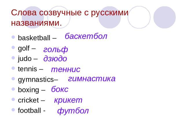 Слова созвучные с русскими названиями. basketball – golf – judo – tennis – gymnastics– boxing – cricket – football - гольф баскетбол дзюдо теннис гимнастика бокс крикет футбол