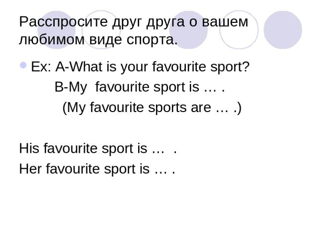 Расспросите друг друга о вашем любимом виде спорта. Ex: A-What is your favourite sport? B-My favourite sport is … . (My favourite sports are … .) His favourite sport is … . Her favourite sport is … .