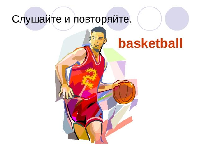 Слушайте и повторяйте. basketball
