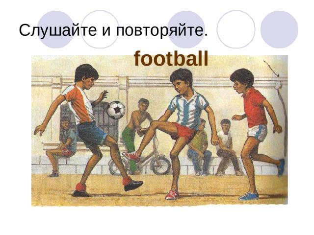 Слушайте и повторяйте. football