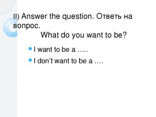 II) Answer the question. Ответь на вопрос. What do you want to be? I want to be