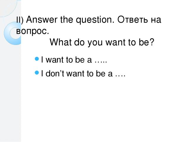 II) Answer the question. Ответь на вопрос. What do you want to be? I want to be a ….. I don't want to be a ….
