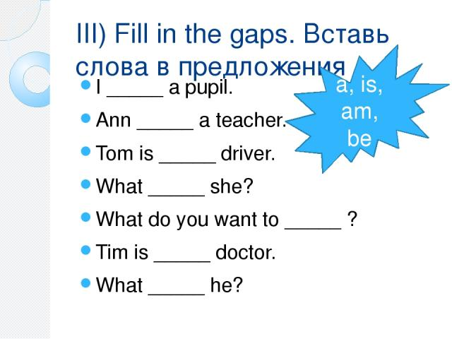 III) Fill in the gaps. Вставь слова в предложения I _____ a pupil. Ann _____ a teacher. Tom is _____ driver. What _____ she? What do you want to _____ ? Tim is _____ doctor. What _____ he? a, is, am, be