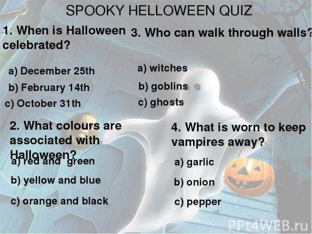 SPOOKY HELLOWEEN QUIZ 1. When is Halloween celebrated? a) December 25th b) February 14th c) October 31th 2. What colours are associated with Halloween? a) red and green b) yellow and blue c) orange and black 3. Who can walk through walls? a) witches…