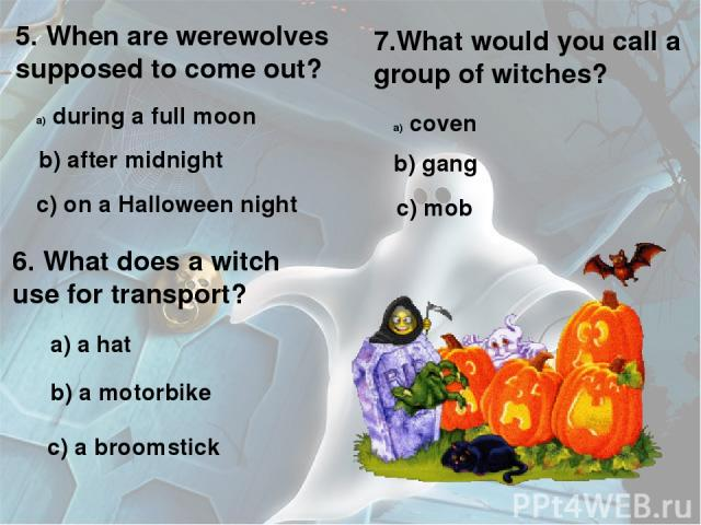 5. When are werewolves supposed to come out? during a full moon b) after midnight c) on a Halloween night 6. What does a witch use for transport? a) a hat b) a motorbike c) a broomstick 7.What would you call a group of witches? coven b) gang c) mob