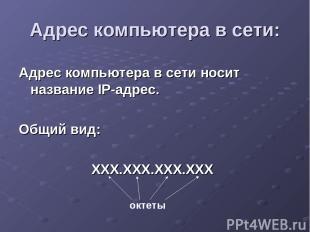 Адрес компьютера в сети носит название IP-адрес. Общий вид: ХХХ.ХХХ.ХХХ.ХХХ Адре