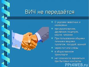 ВИЧ не передаётся С укусами животных и насекомых при рукопожатиях, дружеских поц