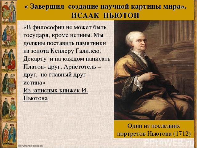 «В философии не может быть государя, кроме истины. Мы должны поставить памятники из золота Кеплеру Галилею, Декарту и на каждом написать Платон- друг, Аристотель – друг, но главный друг – истина» Из записных книжек И. Ньютона Один из последних портр…