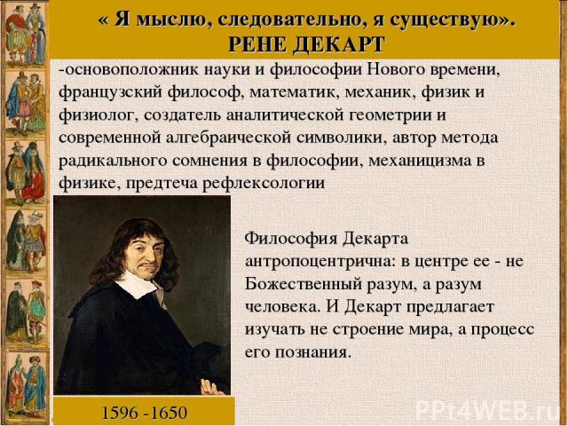 « Я мыслю, следовательно, я существую». РЕНЕ ДЕКАРТ -основоположник науки и философии Нового времени, французский философ, математик, механик, физик и физиолог, создатель аналитической геометрии и современной алгебраической символики, автор метода …