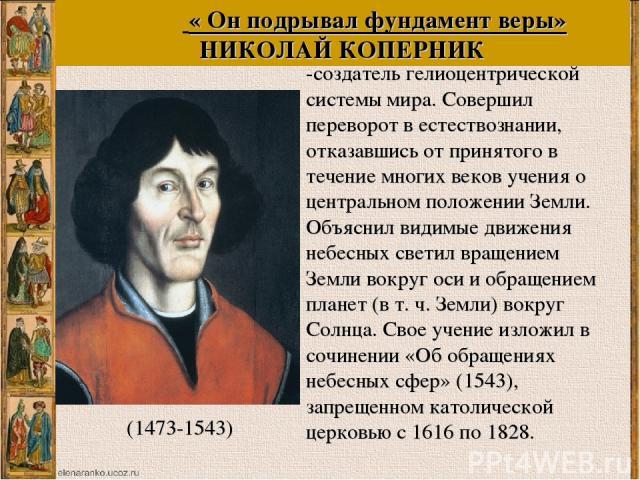 Коперник Н. польский астроном, -создатель гелиоцентрической системы мира. Совершил переворот в естествознании, отказавшись от принятого в течение многих веков учения о центральном положении Земли. Объяснил видимые движения небесных светил вращением …