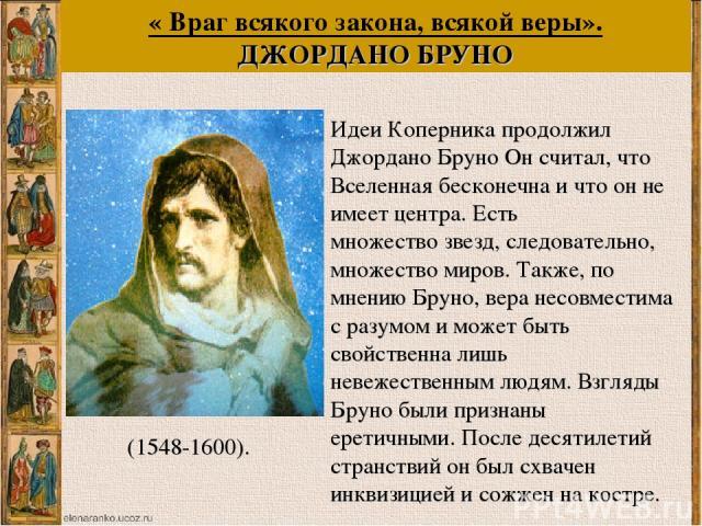« Враг всякого закона, всякой веры». ДЖОРДАНО БРУНО Идеи Коперника продолжил Джордано Бруно Он считал, что Вселенная бесконечна и что он не имеет центра. Есть множество звезд, следовательно, множество миров. Также, по мнению Бруно, вера несовместима…
